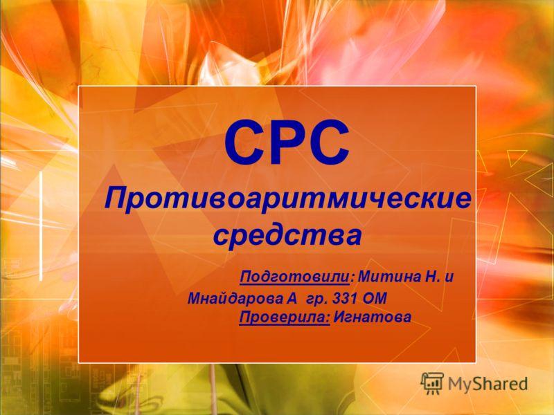 СРС Противоаритмические средства Подготовили: Митина Н. и Мнайдарова А гр. 331 ОМ Проверила: Игнатова