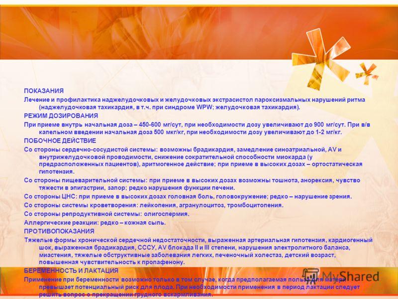 ПОКАЗАНИЯ Лечение и профилактика наджелудочковых и желудочковых экстрасистол пароксизмальных нарушений ритма (наджелудочковая тахикардия, в т.ч. при синдроме WPW; желудочковая тахикардия). РЕЖИМ ДОЗИРОВАНИЯ При приеме внутрь начальная доза – 450-600