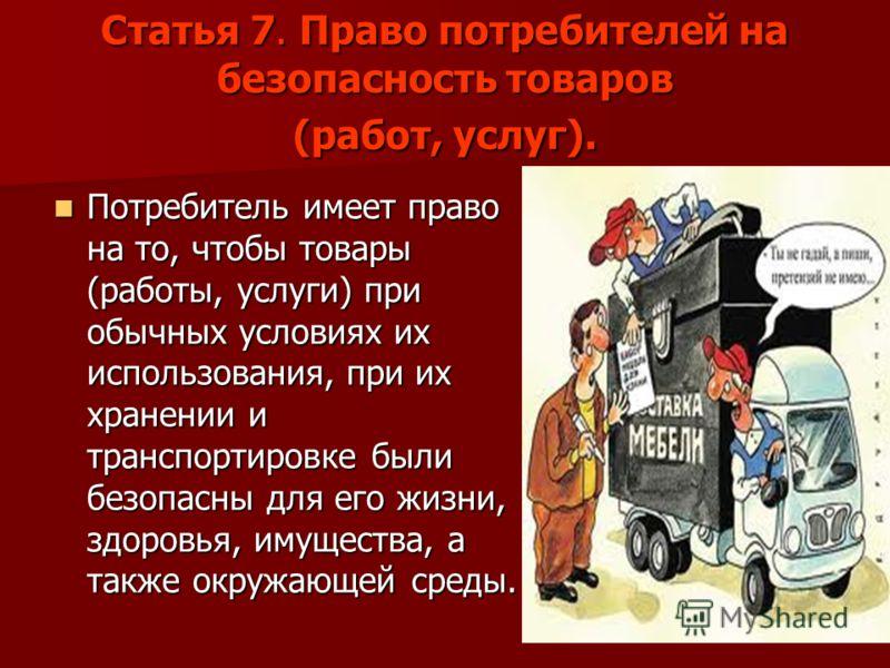 Статья 7. Право потребителей на безопасность товаров (работ, услуг). Потребитель имеет право на то, чтобы товары (работы, услуги) при обычных условиях их использования, при их хранении и транспортировке были безопасны для его жизни, здоровья, имущест