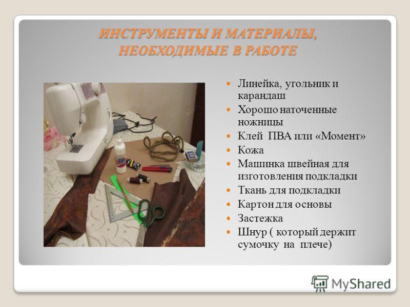ИНСТРУМЕНТЫ И МАТЕРИАЛЫ, НЕОБХОДИМЫЕ В РАБОТЕ ИНСТРУМЕНТЫ И МАТЕРИАЛЫ, НЕОБХОДИМЫЕ В РАБОТЕ Линейка, угольник и карандаш Хорошо наточенные ножницы Клей ПВА или «Момент» Кожа Машинка швейная для изготовления подкладки Ткань для подкладки Картон для ос