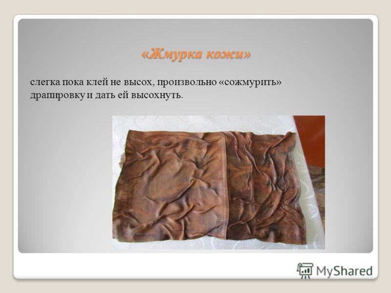 «Жмурка кожи» слегка пока клей не высох, произвольно «сожмурить» драпировку и дать ей высохнуть.
