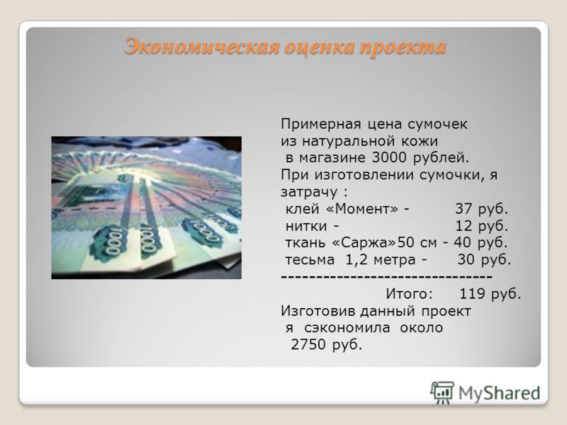Экономическая оценка проекта Экономическая оценка проекта Примерная цена сумочек из натуральной кожи в магазине 3000 рублей. При изготовлении сумочки, я затрачу : клей «Момент» - 37 руб. нитки - 12 руб. ткань «Саржа»50 см - 40 руб. тесьма 1,2 метра -
