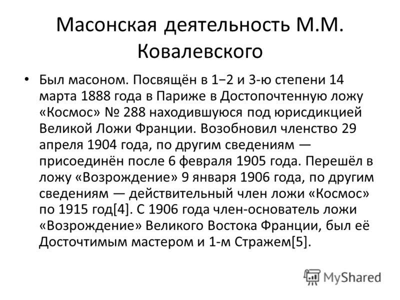 Масонская деятельность М.М. Ковалевского Был масоном. Посвящён в 12 и 3-ю степени 14 марта 1888 года в Париже в Достопочтенную ложу «Космос» 288 находившуюся под юрисдикцией Великой Ложи Франции. Возобновил членство 29 апреля 1904 года, по другим све