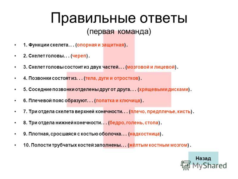 Правильные ответы (первая команда) 1. Функции скелета... (опорная и защитная). 2. Скелет головы... (череп). 3. Скелет головы состоит из двух частей... (мозговой и лицевой). 4. Позвонки состоят из... (тела, дуги и отростков). 5. Соседние позвонки отде