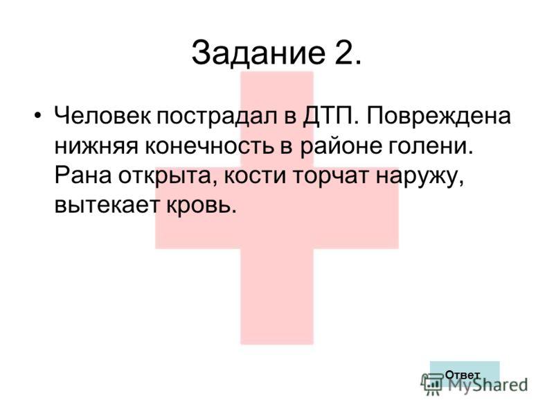 Задание 2. Человек пострадал в ДТП. Повреждена нижняя конечность в районе голени. Рана открыта, кости торчат наружу, вытекает кровь. Ответ