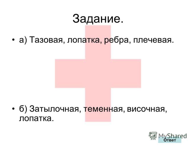 Задание. а) Тазовая, лопатка, ребра, плечевая. б) Затылочная, теменная, височная, лопатка. Ответ
