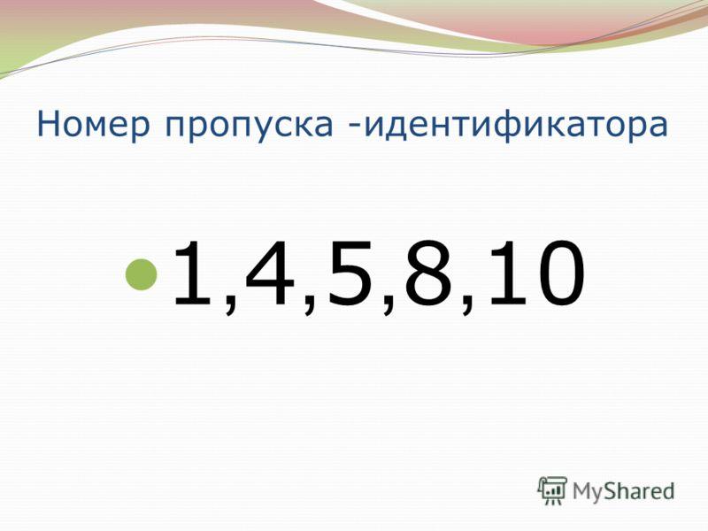 Номер пропуска -идентификатора 1, 4, 5, 8, 10