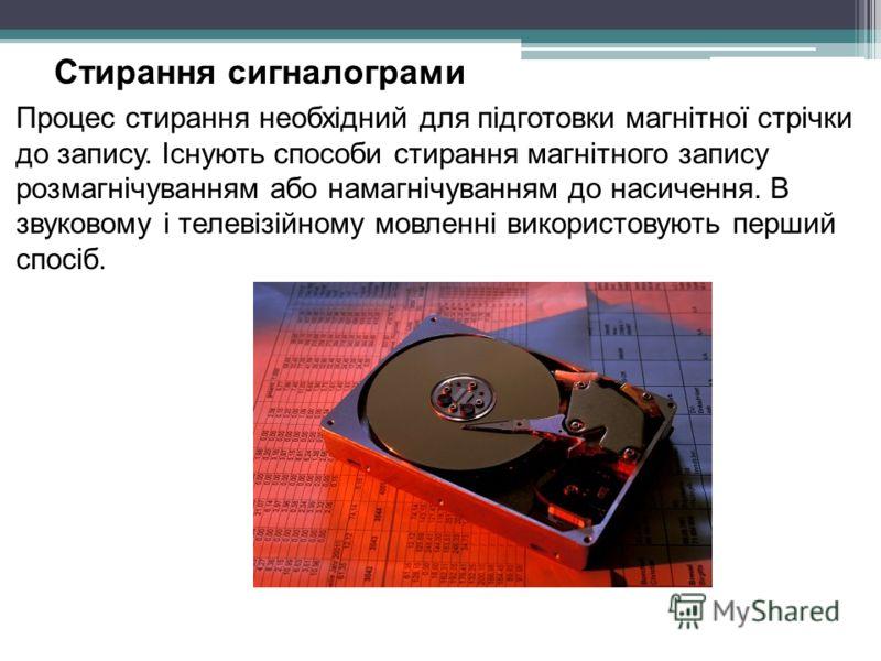 Стирання сигналограми Процес стирання необхідний для підготовки магнітної стрічки до запису. Існують способи стирання магнітного запису розмагнічуванням або намагнічуванням до насичення. В звуковому і телевізійному мовленні використовують перший спос