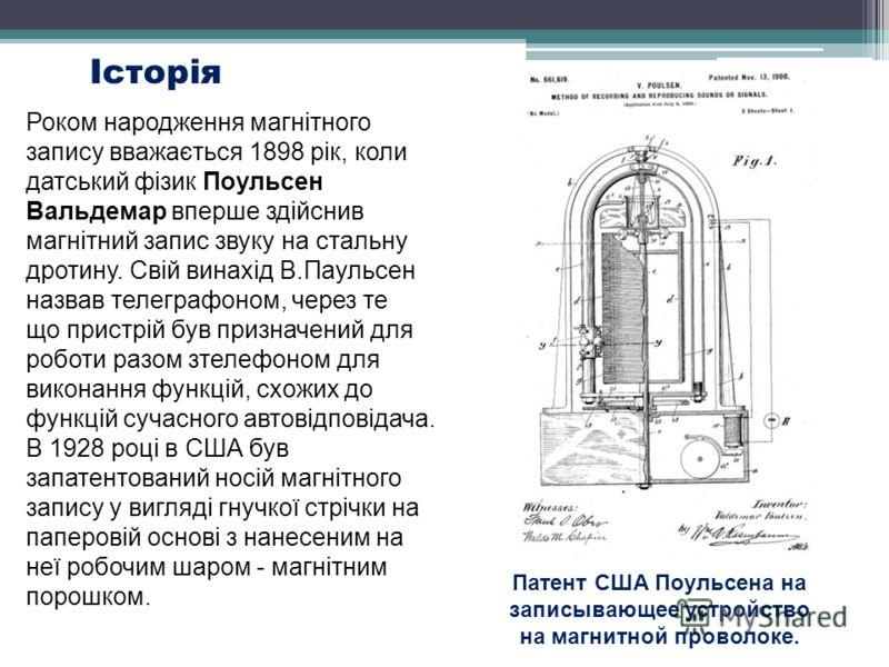 Історія Патент США Поульсена на записывающее устройство на магнитной проволоке. Роком народження магнітного запису вважається 1898 рік, коли датський фізик Поульсен Вальдемар вперше здійснив магнітний запис звуку на стальну дротину. Свій винахід В.Па