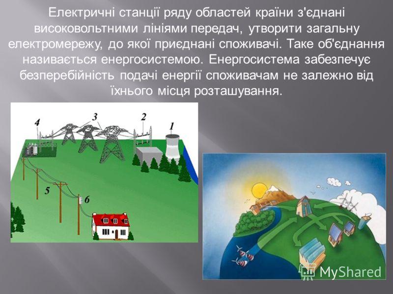 Електричні станції ряду областей країни з'єднані високовольтними лініями передач, утворити загальну електромережу, до якої приєднані споживачі. Таке об'єднання називається енергосистемою. Енергосистема забезпечує безперебійність подачі енергії спожив