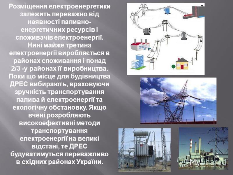 Розміщення електроенергетики залежить переважно від наявності паливно- енергетичних ресурсів і споживачів електроенергії. Нині майже третина електроенергії виробляється в районах споживання і понад 2/3 -у районах її виробництва. Поки що місце для буд
