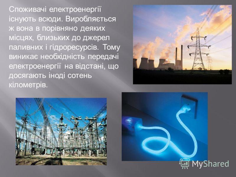 Споживачі електроенергії існують всюди. Виробляється ж вона в порівняно деяких місцях, близьких до джерел паливних і гідроресурсів. Тому виникає необхідність передачі електроенергії на відстані, що досягають іноді сотень кілометрів.