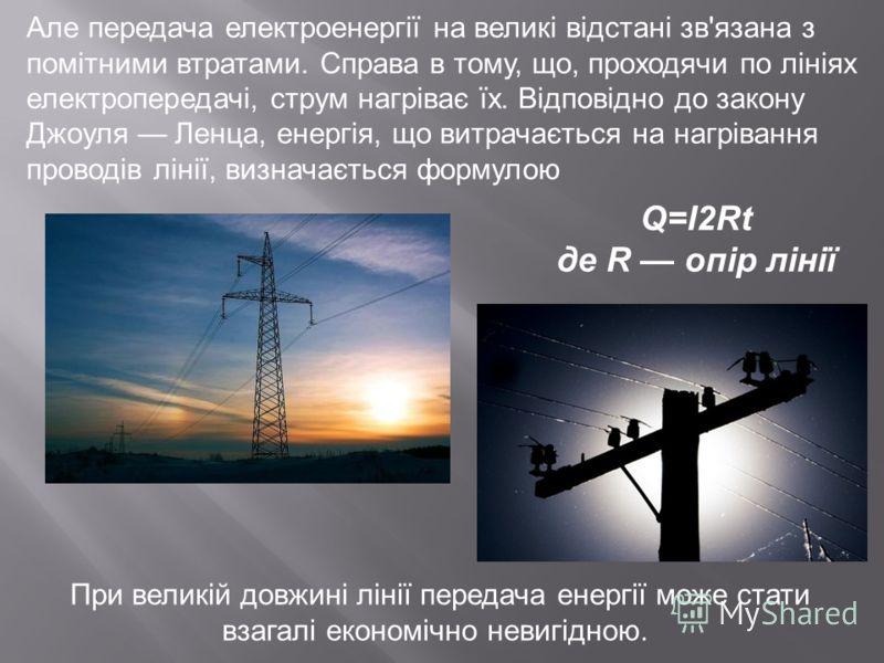 Але передача електроенергії на великі відстані зв'язана з помітними втратами. Справа в тому, що, проходячи по лініях електропередачі, струм нагріває їх. Відповідно до закону Джоуля Ленца, енергія, що витрачається на нагрівання проводів лінії, визнача
