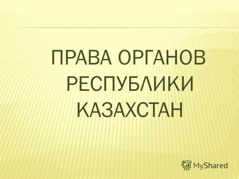 ПРАВА ОРГАНОВ РЕСПУБЛИКИ КАЗАХСТАН