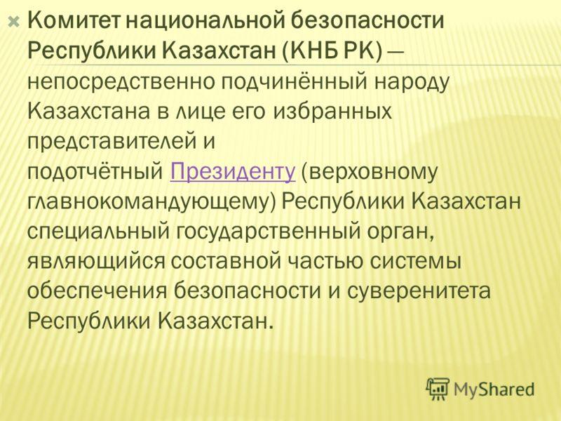 Комитет национальной безопасности Республики Казахстан (КНБ РК) непосредственно подчинённый народу Казахстана в лице его избранных представителей и подотчётный Президенту (верховному главнокомандующему) Республики Казахстан специальный государственны