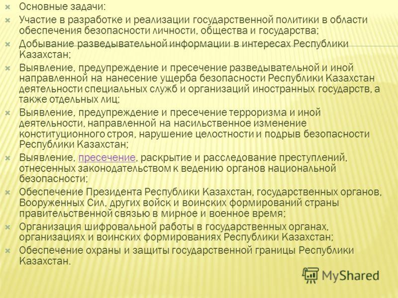 Основные задачи: Участие в разработке и реализации государственной политики в области обеспечения безопасности личности, общества и государства; Добывание разведывательной информации в интересах Республики Казахстан; Выявление, предупреждение и пресе