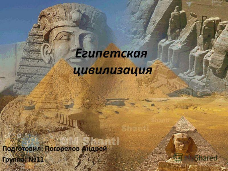 Египетская цивилизация Подготовил: Погорелов Андрей Группа: 11