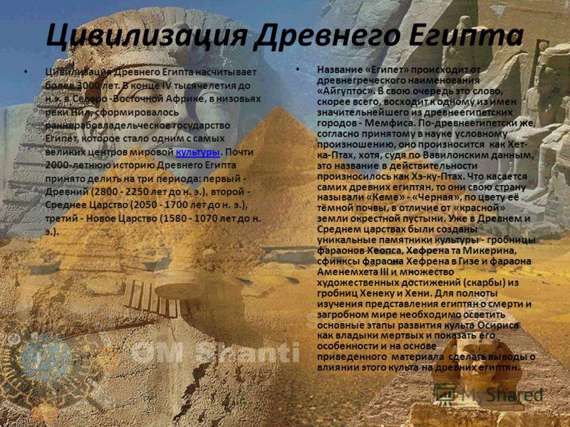 Цивилизация Древнего Египта Цивилизация Древнего Египта насчитывает более 3000 лет. В конце IV тысячелетия до н.э. в Северо -Восточной Африке, в низовьях реки Нил, сформировалось раннерабовладельческое государство Египет, которое стало одним с самых