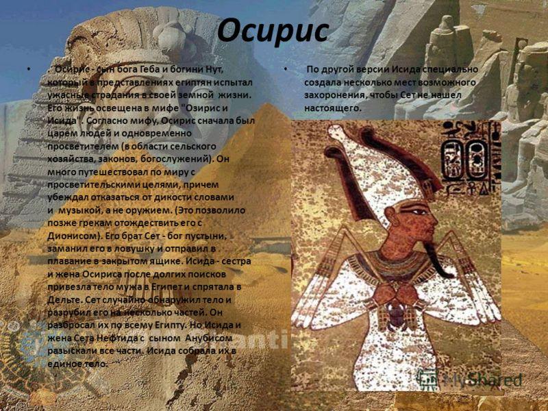 Осирис. Осирис - сын бога Геба и богини Нут, который в представлениях египтян испытал ужасные страдания в своей земной жизни. Его жизнь освещена в мифе