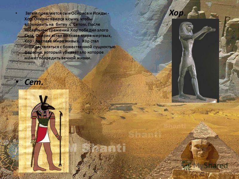 Затем появляется сын Осириса и Исиды - Хор. Осирис явился к сыну, чтобы вдохновить на битву с Сетом. После нескольких сражений Хор победил злого Сета. Осирис встал во главе мира мертвых, Хор - во главе мира живых. Хор стал отождествляться с божествен