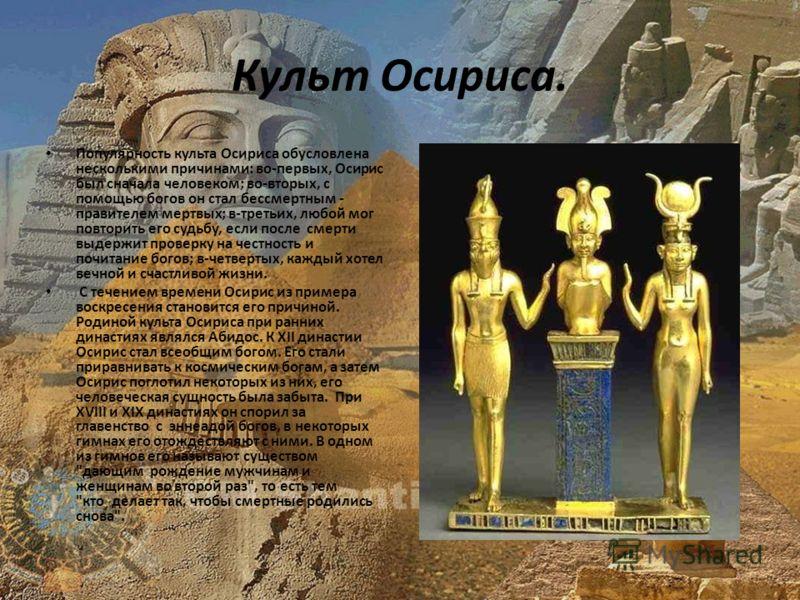 Культ Осириса. Популярность культа Осириса обусловлена несколькими причинами: во-первых, Осирис был сначала человеком; во-вторых, с помощью богов он стал бессмертным - правителем мертвых; в-третьих, любой мог повторить его судьбу, если после смерти в