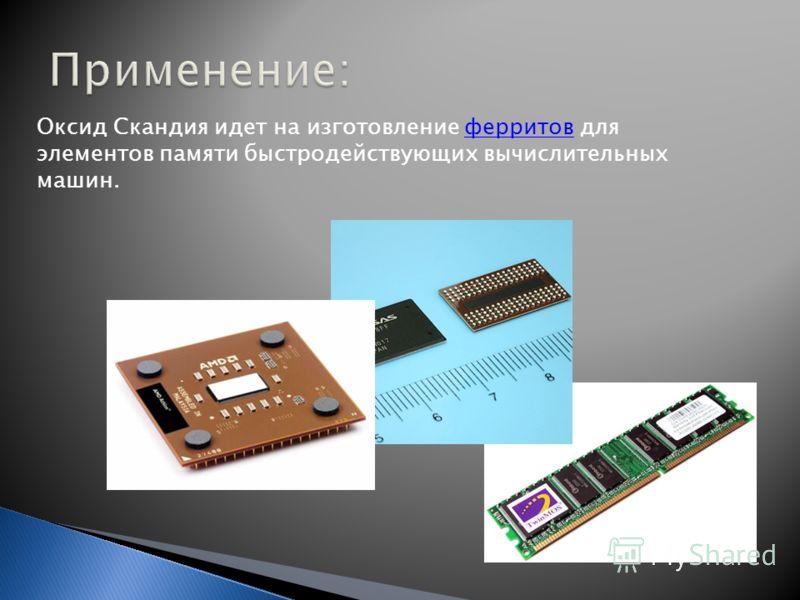 Оксид Скандия идет на изготовление ферритов для элементов памяти быстродействующих вычислительных машин.ферритов