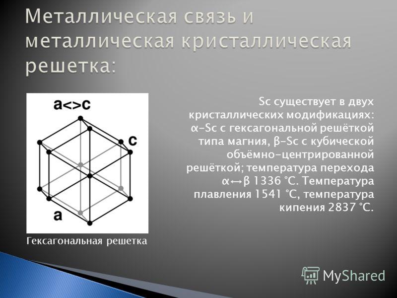 Sc существует в двух кристаллических модификациях: α-Sc с гексагональной решёткой типа магния, β-Sc с кубической объёмно-центрированной решёткой; температура перехода αβ 1336 °C. Температура плавления 1541 °C, температура кипения 2837 °C. Гексагональ
