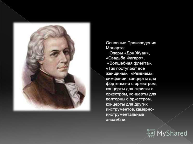 Основные Произведения Моцарта: Оперы «Дон Жуан», «Свадьба Фигаро», «Волшебная флейта», «Так поступают все женщины», «Реквием», симфонии, концерты для фортепьяно с оркестром, концерты для скрипки с оркестром, концерты для волторны с оркестром, концерт