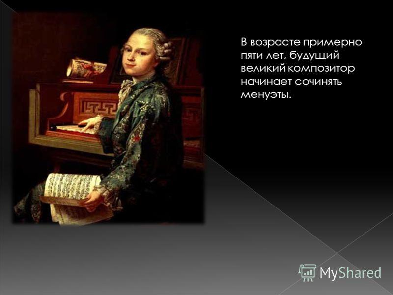 В возрасте примерно пяти лет, будущий великий композитор начинает сочинять менуэты.