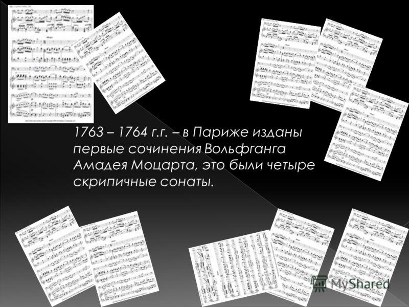 1763 – 1764 г.г. – в Париже изданы первые сочинения Вольфганга Амадея Моцарта, это были четыре скрипичные сонаты.