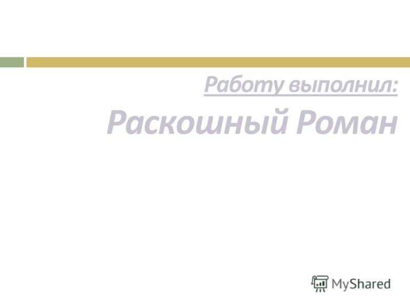 Работу выполнил : Раскошный Роман
