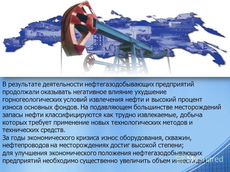 В результате деятельности нефтегазодобывающих предприятий продолжали оказывать негативное влияние ухудшение горногеологических условий извлечения нефти и высокий процент износа основных фондов. На подавляющем большинстве месторождений запасы нефти кл