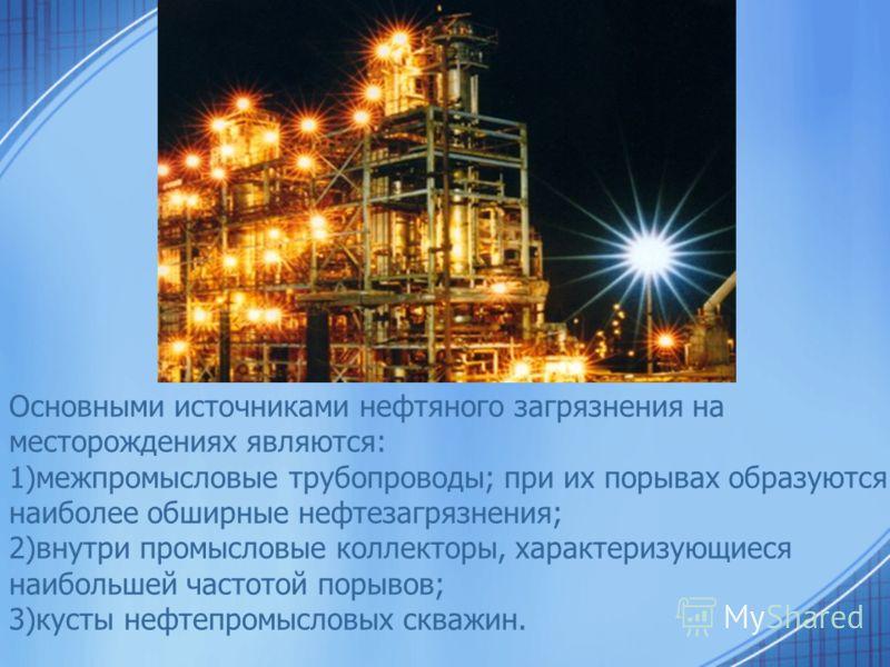 Основными источниками нефтяного загрязнения на месторождениях являются: 1)межпромысловые трубопроводы; при их порывах образуются наиболее обширные нефтезагрязнения; 2)внутри промысловые коллекторы, характеризующиеся наибольшей частотой порывов; 3)кус
