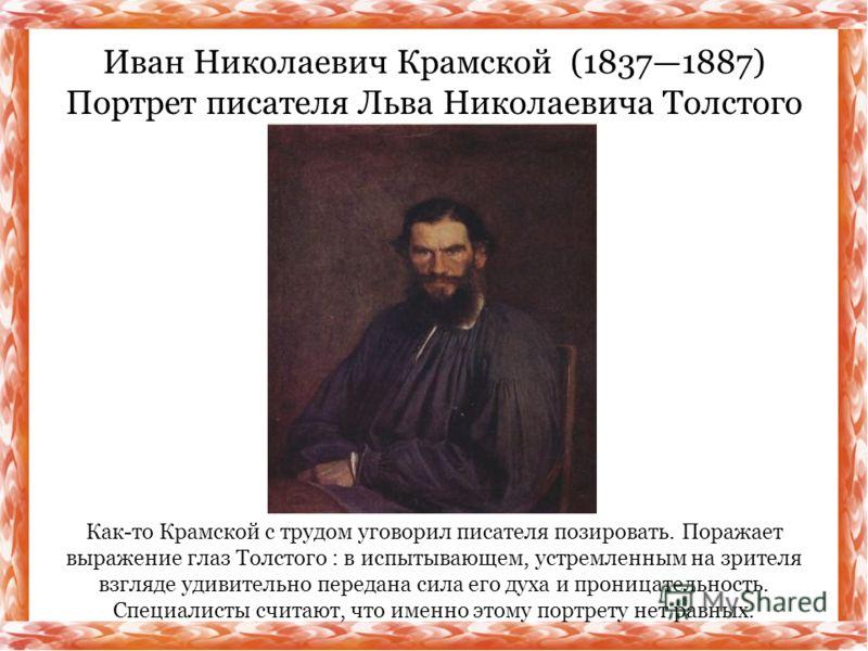 Как-то Крамской с трудом уговорил писателя позировать. Поражает выражение глаз Толстого : в испытывающем, устремленным на зрителя взгляде удивительно передана сила его духа и проницательность. Специалисты считают, что именно этому портрету нет равных