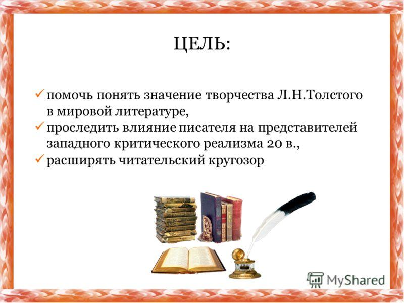 ЦЕЛЬ: помочь понять значение творчества Л.Н.Толстого в мировой литературе, проследить влияние писателя на представителей западного критического реализма 20 в., расширять читательский кругозор