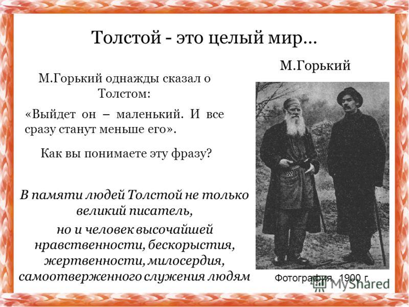 М.Горький однажды сказал о Толстом: «Выйдет он – маленький. И все сразу станут меньше его». Толстой - это целый мир… М.Горький Как вы понимаете эту фразу? Фотография, 1900 г. В памяти людей Толстой не только великий писатель, но и человек высочайшей