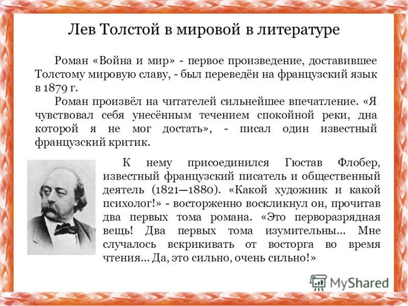 Роман «Война и мир» - первое произведение, доставившее Толстому мировую славу, - был переведён на французский язык в 1879 г. Роман произвёл на читателей сильнейшее впечатление. «Я чувствовал себя унесённым течением спокойной реки, дна которой я не мо