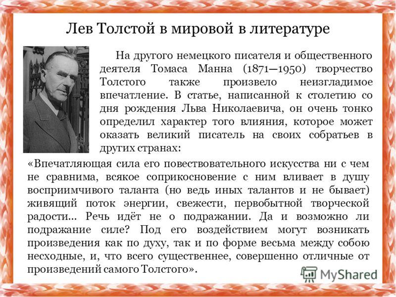 Лев Толстой в мировой в литературе На другого немецкого писателя и общественного деятеля Томаса Манна (18711950) творчество Толстого также произвело неизгладимое впечатление. В статье, написанной к столетию со дня рождения Льва Николаевича, он очень