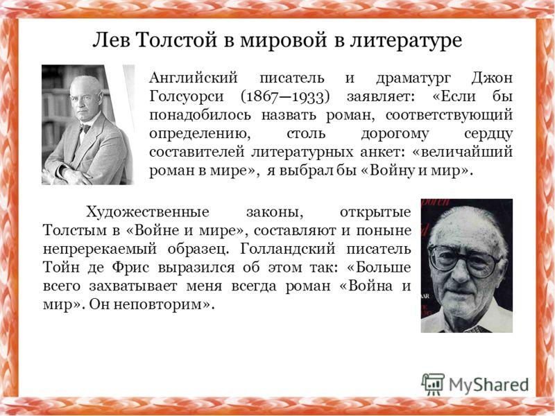 Лев Толстой в мировой в литературе Английский писатель и драматург Джон Голсуорси (18671933) заявляет: «Если бы понадобилось назвать роман, соответствующий определению, столь дорогому сердцу составителей литературных анкет: «величайший роман в мире»,