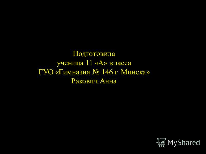 Подготовила ученица 11 «А» класса ГУО «Гимназия 146 г. Минска» Ракович Анна