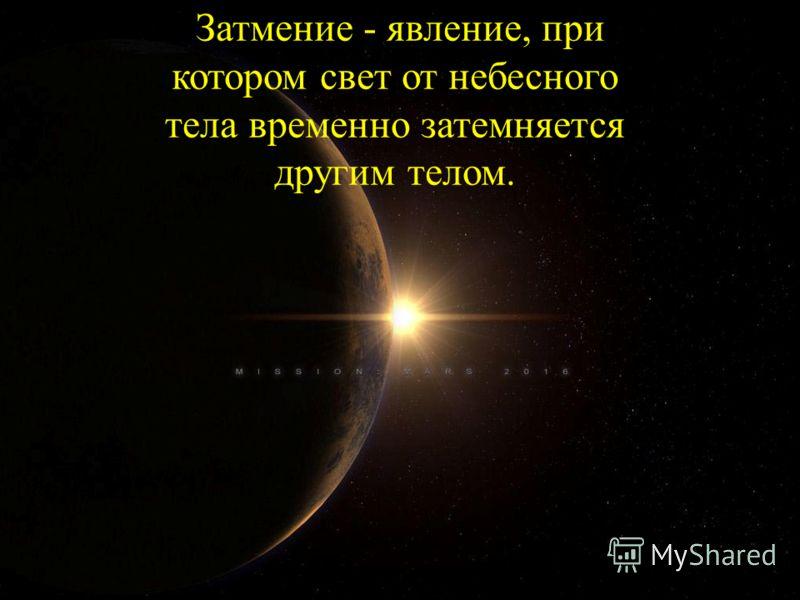 Затмение - явление, при котором свет от небесного тела временно затемняется другим телом.
