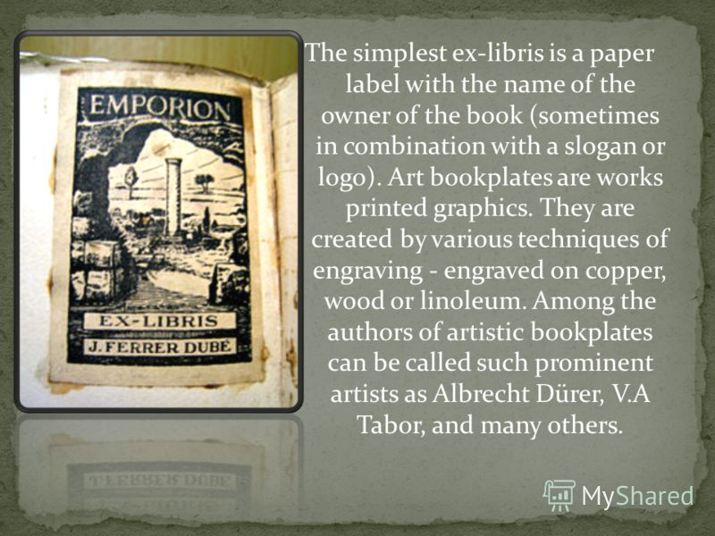 The simplest ex-libris is a paper label with the name of the owner of the book (sometimes in combination with a slogan or logo). Art bookplates are works printed graphics. They are created by various techniques of engraving - engraved on copper, wood