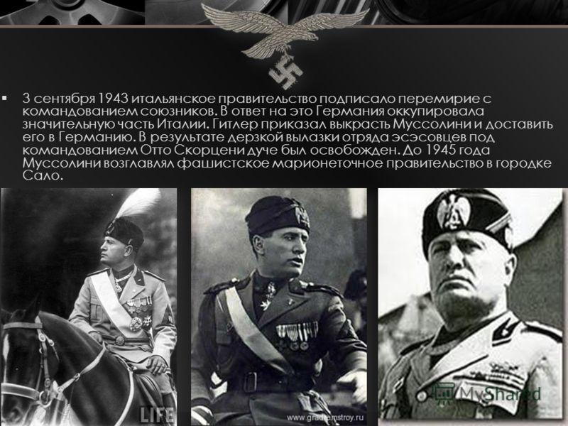3 сентября 1943 итальянское правительство подписало перемирие с командованием союзников. В ответ на это Германия оккупировала значительную часть Италии. Гитлер приказал выкрасть Муссолини и доставить его в Германию. В результате дерзкой вылазки отряд