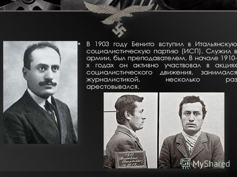 В 1903 году Бенито вступил в Итальянскую социалистическую партию (ИСП). Служил в армии, был преподавателем. В начале 1910- х годах он активно участвовал в акциях социалистического движения, занимался журналистикой, несколько раз арестовывался.