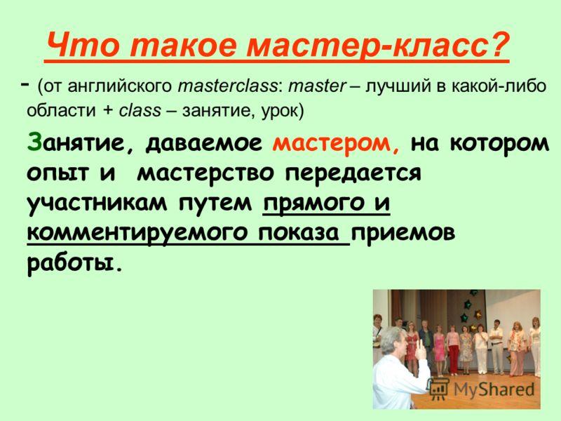 Что такое мастер-класс? - (от английского masterclass: master – лучший в какой-либо области + class – занятие, урок) Занятие, даваемое мастером, на котором опыт и мастерство передается участникам путем прямого и комментируемого показа приемов работы.