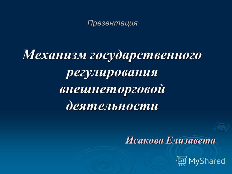 Презентация Механизм государственного регулирования внешнеторговой деятельности Исакова Елизавета
