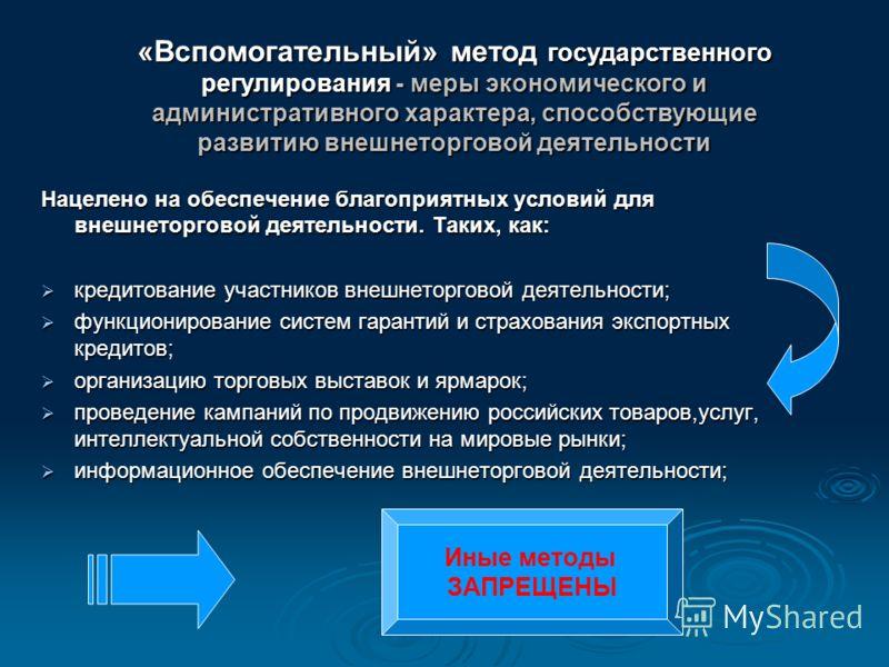 «Вспомогательный» метод государственного регулирования - меры экономического и административного характера, способствующие развитию внешнеторговой деятельности Нацелено на обеспечение благоприятных условий для внешнеторговой деятельности. Таких, как: