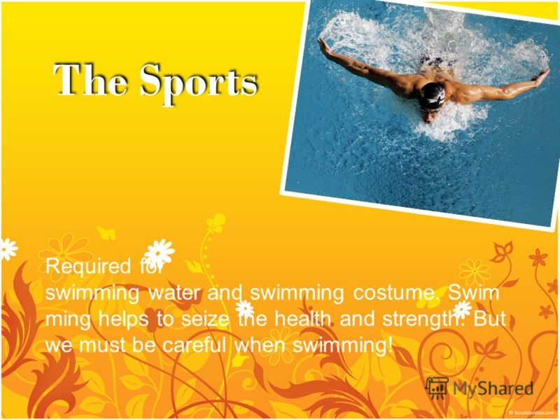 The Sports Required for swimming water and swimming costume. Swim ming helps to seize the health and strength. But we must be careful when swimming!