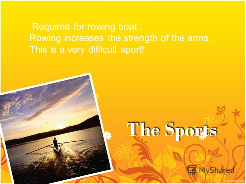 The Sports Required for rowing boat. Rowing increases the strength of the arms. This is a very difficult sport!