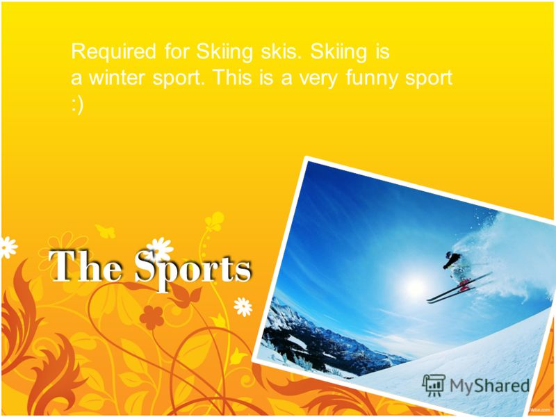 The Sports Required for Skiing skis. Skiing is a winter sport. This is a very funny sport :)